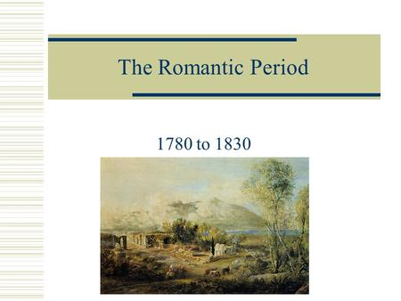 The Romantic Period 1780 to 1830.