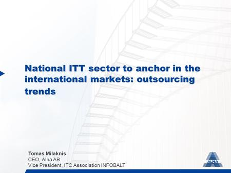 National ITT sector to anchor in the international markets: outsourcing trends Tomas Milaknis CEO, Alna AB Vice President, ITC Association INFOBALT.