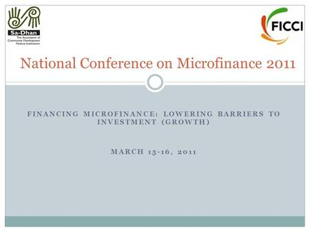 FINANCING MICROFINANCE: LOWERING BARRIERS TO INVESTMENT (GROWTH) MARCH 15-16, 2011 National Conference on Microfinance 2011.