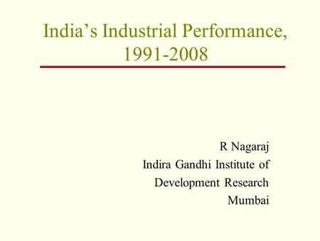 India's Industrial Performance, 1991-2008 R Nagaraj Indira Gandhi Institute of Development Research Mumbai.