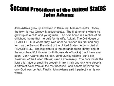 John Adams grew up and lived in Braintree, Massachusetts. Today, the town is now Quincy, Massachusetts. The first home is where he grew up as a child and.