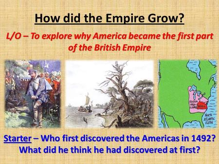 How did the Empire Grow? L/O – To explore why America became the first part of the British Empire Starter – Who first discovered the Americas in 1492?