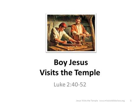Jesus Visits the Temple www.missionbibleclass.org1 Boy Jesus Visits the Temple Luke 2:40-52.