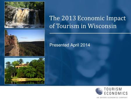 Presented April 2014 The 2013 Economic Impact of Tourism in Wisconsin.