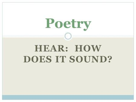 HEAR: HOW DOES IT SOUND? Poetry. Rhyme when the end of words sound the same dog/ frog/ log.