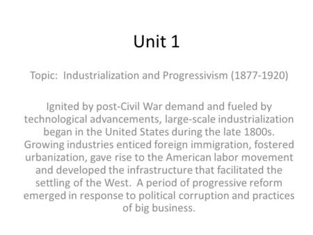 Unit 1 Topic: Industrialization and Progressivism (1877-1920) Ignited by post-Civil War demand and fueled by technological advancements, large-scale industrialization.
