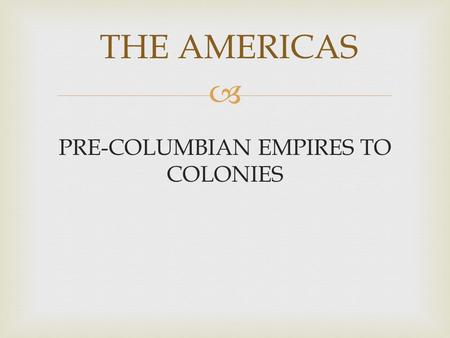 PRE-COLUMBIAN EMPIRES TO COLONIES