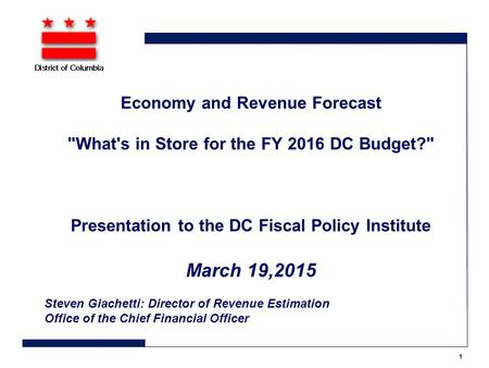 Economy and Revenue Forecast What's in Store for the FY 2016 DC Budget? Presentation to the DC Fiscal Policy Institute March 19,2015 Steven Giachetti: