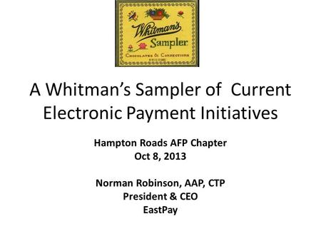 A Whitman's Sampler of Current Electronic Payment Initiatives Hampton Roads AFP Chapter Oct 8, 2013 Norman Robinson, AAP, CTP President & CEO EastPay.