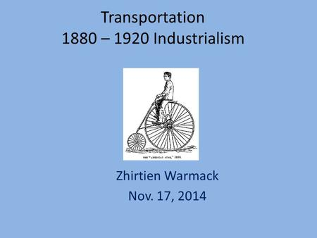 Transportation 1880 – 1920 Industrialism Zhirtien Warmack Nov. 17, 2014.