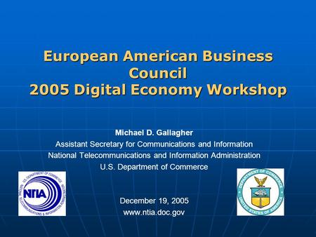 European American Business Council 2005 Digital Economy Workshop Michael D. Gallagher Assistant Secretary for Communications and Information National Telecommunications.