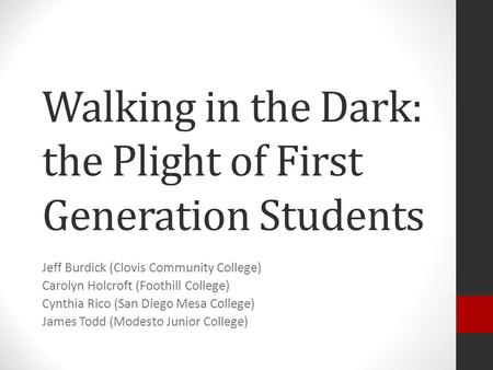 Walking in the Dark: the Plight of First Generation Students Jeff Burdick (Clovis Community College) Carolyn Holcroft (Foothill College) Cynthia Rico (San.