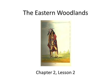The Eastern Woodlands Chapter 2, Lesson 2. Lesson Objectives Describe how the Eastern Woodlands peoples adapted to their environment. Locate the Eastern.