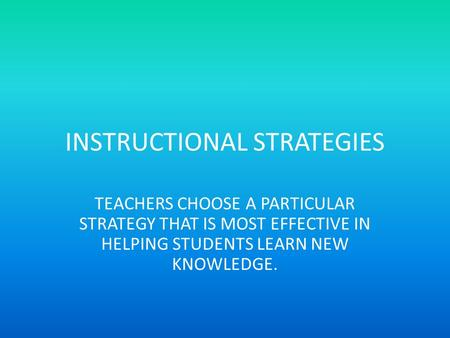 INSTRUCTIONAL STRATEGIES TEACHERS CHOOSE A PARTICULAR STRATEGY THAT IS MOST EFFECTIVE IN HELPING STUDENTS LEARN NEW KNOWLEDGE.