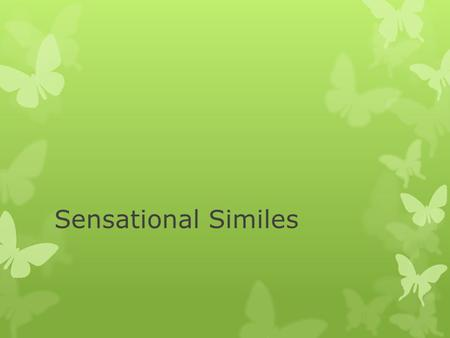 Sensational Similes. Similes Similes comparisons between two things to create images in the reader's mind. Similes compare two things with the use of.
