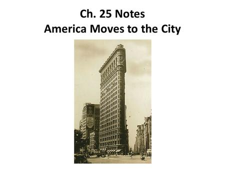 Ch. 25 Notes America Moves to the City. The Growth of Cities 1.During the Gilded Age, U.S. cities grew at a rapid pace, mainly for two reasons: 1.As industry.