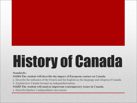 History of Canada Standards: SS6H4 The student will describe the impact of European contact on Canada. a. Describe the influence of the French and the.