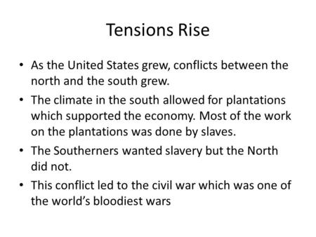 Tensions Rise As the United States grew, conflicts between the north and the south grew. The climate in the south allowed for plantations which supported.