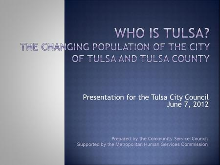 Prepared by the Community Service Council Supported by the Metropolitan Human Services Commission Presentation for the Tulsa City Council June 7, 2012.
