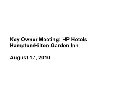 Key Owner Meeting: HP Hotels Hampton/Hilton Garden Inn August 17, 2010.