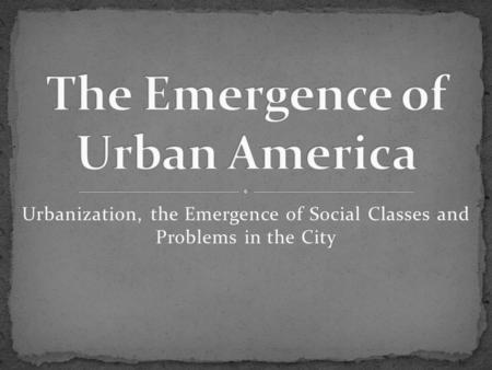 Urbanization, the Emergence of Social Classes and Problems in the City.