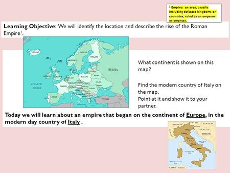 Learning Objective: We will identify the location and describe the rise of the Roman Empire 1. Today we will learn about an empire that began on the continent.