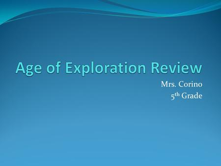 Mrs. Corino 5 th Grade. Explain what the following words mean: New World Age of Exploration explorers archaeologist.