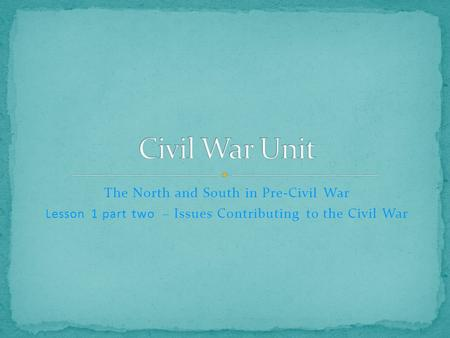 The North and South in Pre-Civil War Lesson 1 part two – Issues Contributing to the Civil War.