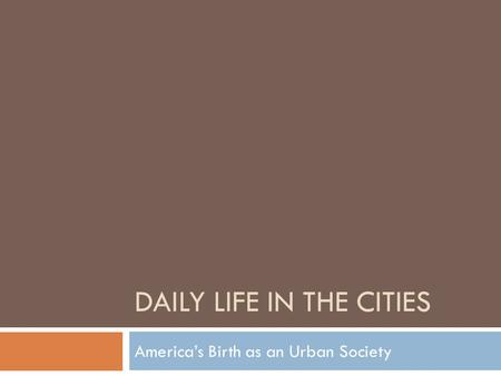 DAILY LIFE IN THE CITIES America's Birth as an Urban Society.