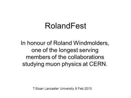 RolandFest In honour of Roland Windmolders, one of the longest serving members of the collaborations studying muon physics at CERN. T.Sloan Lancaster University.