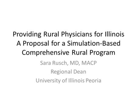 Providing Rural Physicians for Illinois A Proposal for a Simulation-Based Comprehensive Rural Program Sara Rusch, MD, MACP Regional Dean University of.