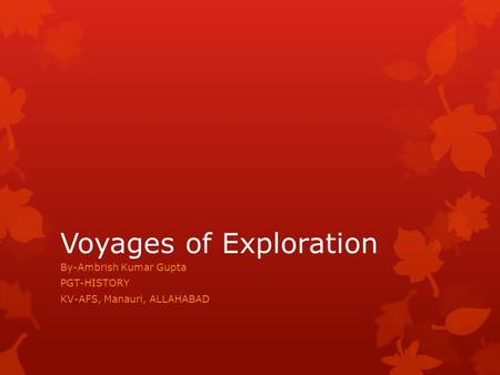 Voyages of Exploration By-Ambrish Kumar Gupta PGT-HISTORY KV-AFS, Manauri, ALLAHABAD.