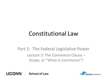 Constitutional Law Part 2: The Federal Legislative Power Lecture 3: The Commerce Clause – Scope, or What is Commerce?