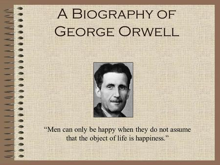 "A Biography of George Orwell ""Men can only be happy when they do not assume that the object of life is happiness."""