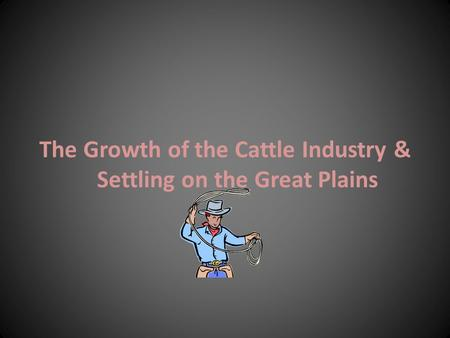 The Growth of the Cattle Industry & Settling on the Great Plains.