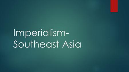 Imperialism- Southeast Asia.  Have you ever seen something you wanted and did absolutely anything in order to get it? Describe different examples! 