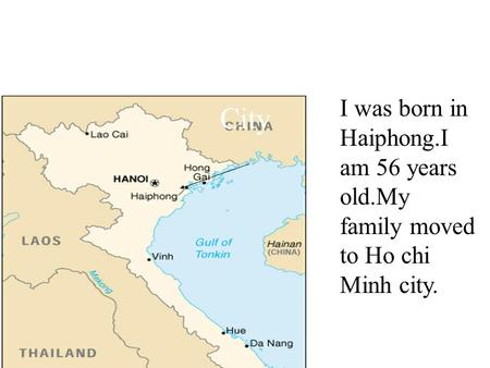 I was born in Haiphong.I am 56 years old.My family moved to Ho chi Minh city. I was born in Haiphong.I am 56 years old. My family moved to Ho chi Minh.