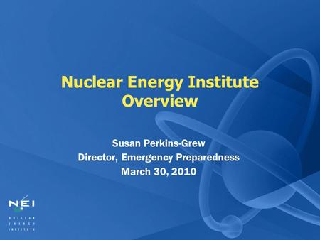 Nuclear Energy Institute Overview Susan Perkins-Grew Director, Emergency Preparedness March 30, 2010.