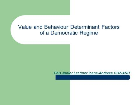 Value and Behaviour Determinant Factors of a Democratic Regime PhD Junior Lecturer Ioana-Andreea COZIANU.