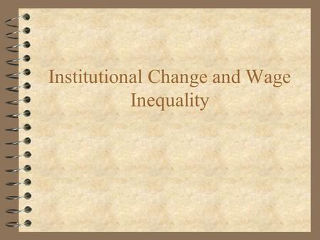 Institutional Change and Wage Inequality. Shortcomings for Demand Based Explanations 4 Fortin and Lemieux -- U.S. experience of rapidly increasing wage.