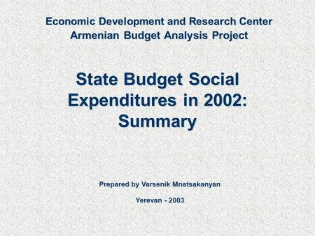State Budget Social Expenditures in 2002: Summary Prepared by Varsenik Mnatsakanyan Yerevan - 2003 Economic Development and Research Center Armenian Budget.