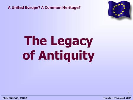 Tuesday, 09 August 2005 Chris SNUGGS, ISUGA 1 A United Europe? A Common Heritage? The Legacy of Antiquity.