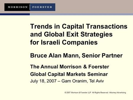 © 2007 Morrison & Foerster LLP All Rights Reserved Attorney Advertising Trends in Capital Transactions and Global Exit Strategies for Israeli Companies.