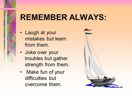 REMEMBER ALWAYS: Laugh at your mistakes but learn from them. Joke over your troubles but gather strength from them. Make fun of your difficulties but.