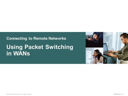 Connecting to Remote Networks © 2004 Cisco Systems, Inc. All rights reserved. Using Packet Switching in WANs INTRO v2.0—7-1.