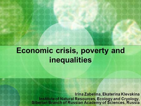 Economic crisis, poverty and inequalities Irina Zabelina, Ekaterina Klevakina Institute of Natural Resources, Ecology and Cryology, Siberian Branch of.