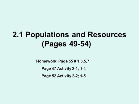 2.1 Populations and Resources (Pages 49-54) Homework: Page 55 # 1,3,5,7 Page 47 Activity 2-1; 1-4 Page 52 Activity 2-2; 1-5.
