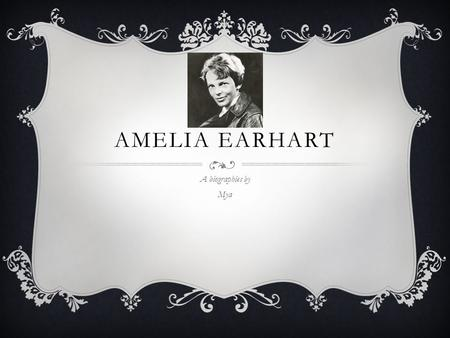 AMELIA EARHART A biographies by Mya. BIRTH AND CHILDHOOD  Born in Kansas 1897  Grew up with mom, dad, sisters and grandpa  One of her favorite was.