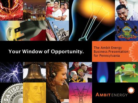 Ambit Energy Business Presentation for Illinois The Ambit Energy Business Presentation for Pennsylvania Your Window of Opportunity.