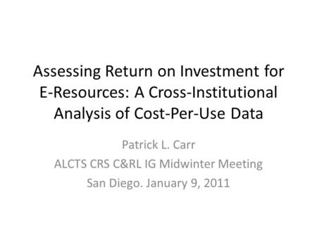 Assessing Return on Investment for E-Resources: A Cross-Institutional Analysis of Cost-Per-Use Data Patrick L. Carr ALCTS CRS C&RL IG Midwinter Meeting.